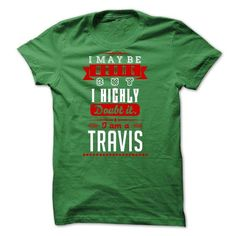 TRAVIS - I May Be Wrong But I highly i am TRAVIS one bu - #appreciation gift #hostess gift. TAKE IT => https://www.sunfrog.com/LifeStyle/TRAVIS--I-May-Be-Wrong-But-I-highly-i-am-TRAVIS-one-but-51594540-Guys.html?68278