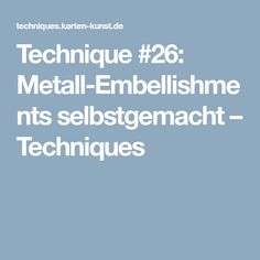 Technique #26: Metall-Embellishments selbstgemacht – Techniques