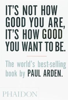 It's Not How Good You Are, Its How Good You Want to Be: The World's Best Selling Book by Paul Arden,http://www.amazon.com/dp/0714843377/ref=cm_sw_r_pi_dp_PmAZsb0NT4Z712VR