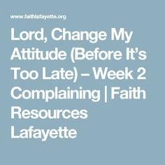 Lord, Change My Attitude (Before It's Too Late) – Week 2 Complaining | Faith Resources Lafayette