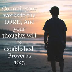 Commit your works to the Lord, And your thoughts will be established.                          Proverbs 16:3 NKJV