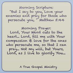 """Morning Scripture: """"But I say to you, Love your enemies and pray for those who persecute you, """" Matthew 5:44 Morning Prayer: Lord, Your Word cuts to the heart... Lord, fill me with Your compassion & love for the ones who persecute me, so that I can pray... Not my will, but Yours, Lord, as I live to glorify You... #morningprayer #morningscripture #scripturequote #biblequote #instabible #instaquote #quote #seekgod #godsword #godislove #gospel #jesus #jesussaves #teamjesus #LHBK #youthministry…"""
