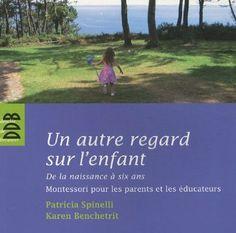 Un autre regard sur l'enfant : De la naissance à six ans Montessori pour les parents et les éducateurs - Patricia Spinelli, Karen Benchetrit...