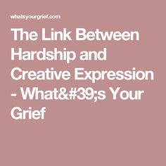The Link Between Hardship and Creative Expression - What's Your Grief