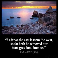 Psalms 103:12  As far as the east is from the west so far hath he removed our… …