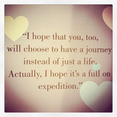 """I hope that you, too, will choose to have a journey instead of just a life. Actually, I hope it's a full on expedition."""""""
