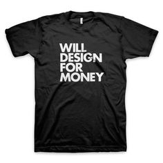 """""""Will Design For Money"""" T-Shirt by Words Brand"""