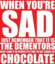 Haha, Harry Potter truth - when you're sad just remember htat it is the dementors fault and it is perfectly fine to eat loads of chocolate :)