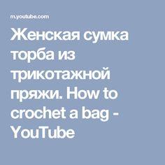 Женская сумка торба из трикотажной пряжи.  How to crochet a bag - YouTube