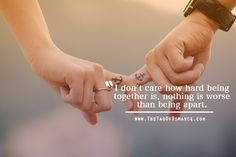 I don't care how hard being together is, nothing is worse than being apart.  – Starcrossed by Josephine Angelini