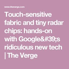 Touch-sensitive fabric and tiny radar chips: hands-on with Google's ridiculous new tech   The Verge