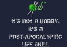 It's Not a Hobby, It's a Post-Apocalyptic Life Skill