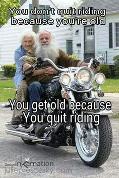 You don't quit riding bc your old..