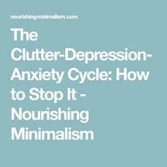 The Clutter-Depression-Anxiety Cycle: How to Stop It - Nourishing Minimalism