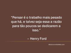 """""""Pensar é o trabalho mais pesado que há, e talvez seja essa a razão para tão poucos se dedicarem a isso."""" – Henry Ford  #frases #motivação #sucesso #bomdia"""