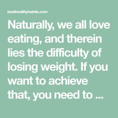 Naturally, we all love eating, and therein lies the difficulty of losing weight. If you want to achieve that, you need to make changes in your lifestyle.