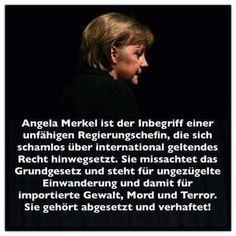Angela Merkel ist der Inbegriff einer UNFÄHIGEN Regierungschefin, die sich schamlos über international geltendes Recht HINWEGSETZT. Sie MISSACHTET das Grundgesetzt und steht für UNGEZÜGELTE EINWANDERUNG und damit für IMPORTIERTE GEWALT, MORD und TERROR. Sie gehört abgesetzt und verhaftet! Evil World, Its A Mans World, Political Satire, Save The Planet, Wake Up, Fun Facts, Politics, Quotes, Europe