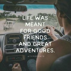 """""""Life was meant for good friends and great adventures."""""""