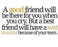 a good friend will be there for you when you cry. but a best friend will have a wet shoulder because of your tears.