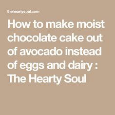 How to make moist chocolate cake out of avocado instead of eggs and dairy : The Hearty Soul