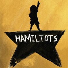 Hamiltots (who would pay to see this? *raises hand*)