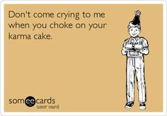 Don't come crying to me when you choke on your karma cake.