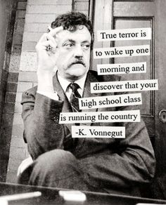 """""""True terror is to wake up one morning and discover that your high school class is running thee country"""""""