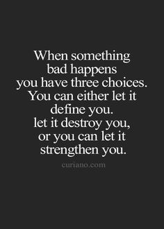When something bad happens you have three choices. You can either let it define you. Let it destroy you, or you can let it strengthen you.