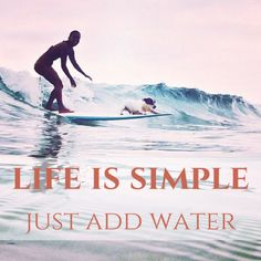 Life is simple, just add water. thedailyquotes.com