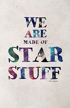 We are made of star stuff. --Carl Sagan