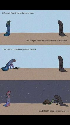 A love beyond time and space. Life and Death have been In love for longer than we have words to describe. Life sends countless gifts to Death.and Death keeps them forever Life And Death, Faith In Humanity, True Quotes, Love Story Quotes, Comedy Quotes, Death Quotes, Creepy, Funny Memes, Hilarious