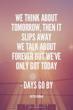 We think about tomorrow, then it slips away We talk about forever but we've only got today - Days Go By - Keith Urban   ISeeBeautiful made this with Spoken.ly