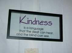 Kindness is a language the deaf can hear and the blind can see