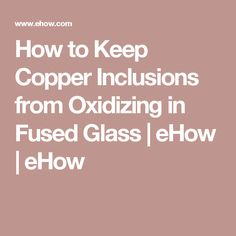 How to Keep Copper Inclusions from Oxidizing in Fused Glass | eHow | eHow