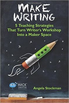 Make Writing: 5 Teaching Strategies That Turn Writer's Workshop Into a Maker Space (Hack Learning Series) (Volume 2): Angela Stockman