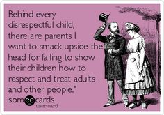 Behind every disrespectful child, there are parents I want to smack upside the head for failing to show their children how to respect and treat adults and other people.'