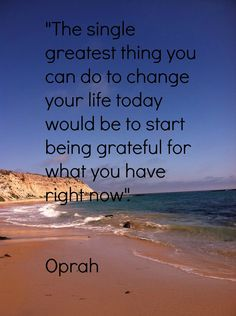 The single greatest thing you can do to change your life today would be to start being grateful for what you have today. - Oprah #quote #gratitude
