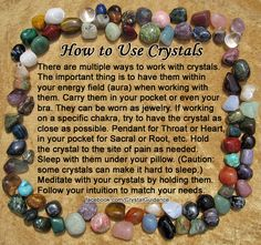 HOW TO WORK WITH AND USE CRYSTALS — This gives you a couple of quick ways to work with your crystals. I will typically tell you how to work with the crystal for that specific purpose. The most important thing is to use your intuition when choosing your crystals and where to place them or how to work with them.