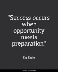 Zig Ziglar quotes - Success occurs when opportunity meets preparation. Startup Quotes, Leadership Quotes, Business Quotes, Success Quotes, Work Quotes, Great Quotes, Quotes To Live By, Me Quotes, Cousin Quotes