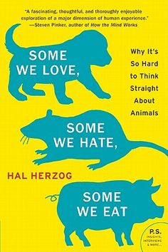 Some We Love, Some We Hate, Some We Eat  Why It's So Hard to Think Straight About Animals  By Hal Herzog