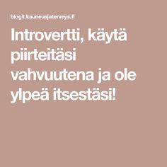 Introvertti, käytä piirteitäsi vahvuutena ja ole ylpeä itsestäsi!