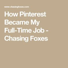 How Pinterest Became My Full-Time Job - Chasing Foxes