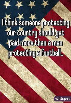 """I think someone protecting your country should get paid more than a man protecting a football."" so true. (Don't pay attention to the flag, it's not important. Pay attention to the WORDS! Great Quotes, Me Quotes, Inspirational Quotes, Qoutes, Motivational Quotes, The Words, We Are The World, In This World, Just In Case"