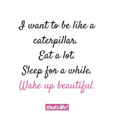 I want to be like a Caterpillar. Eat a lot, sleep for a while, Wake up beautiful.