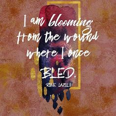 I am blooming from the wound where I once bled. Rune Lazuli