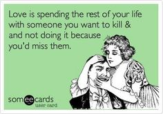 Love is spending the rest of your life with someone you want to kill and not doing it because you'd miss them.