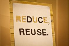 Reduce, Reuse. quite clever (the cut out letters from reduce are reused in the word reuse. heh heh.)