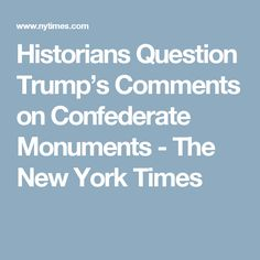 Historians Question Trump's Comments on Confederate Monuments - The New York Times