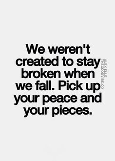 We weren't created to stay broken when we fall. Pick up your peace and your pieces.