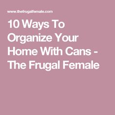 10 Ways To Organize Your Home With Cans - The Frugal Female